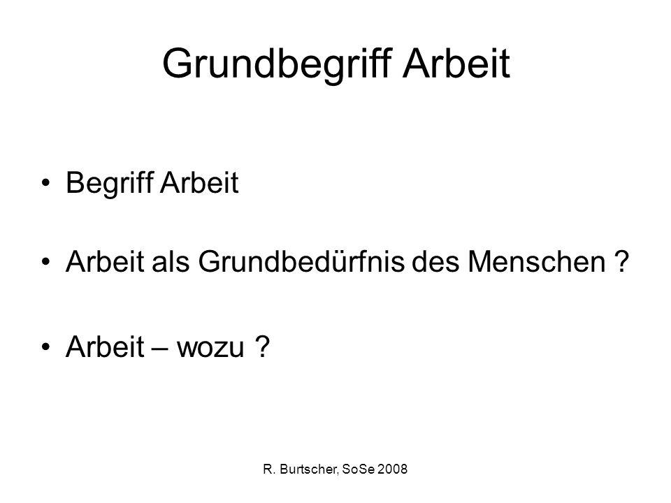 R. Burtscher, SoSe 2008 Grundbegriff Arbeit Begriff Arbeit Arbeit als Grundbedürfnis des Menschen ? Arbeit – wozu ?