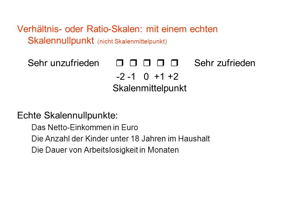 Verhältnis- oder Ratio-Skalen: mit einem echten Skalennullpunkt (nicht Skalenmittelpunkt) Sehr unzufrieden Sehr zufrieden -2 -1 0 +1 +2 Skalenmittelpu