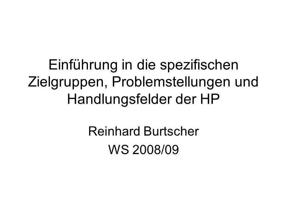 Einführung in die spezifischen Zielgruppen, Problemstellungen und Handlungsfelder der HP Reinhard Burtscher WS 2008/09