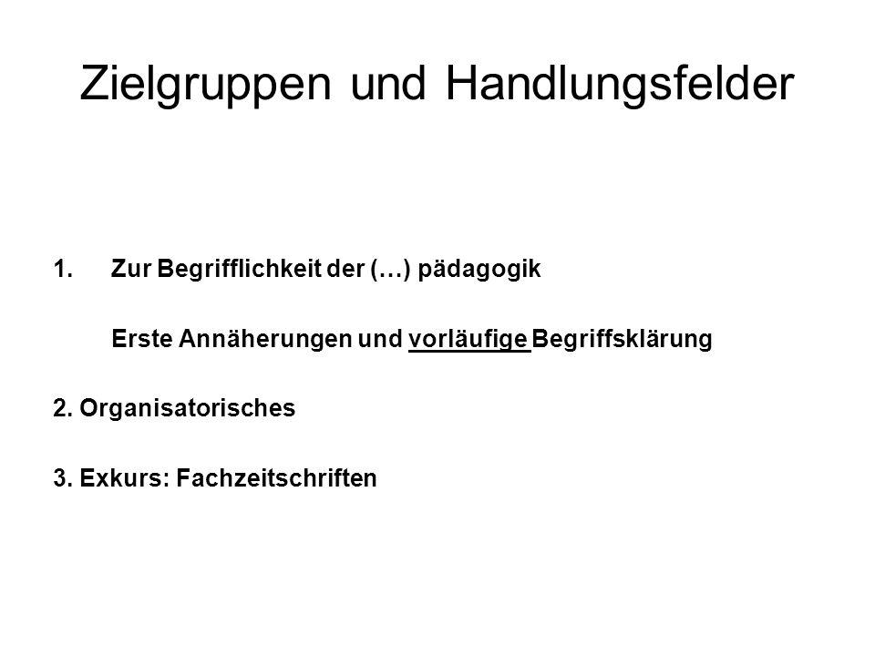 Zielgruppen und Handlungsfelder 1.Zur Begrifflichkeit der (…) pädagogik Erste Annäherungen und vorläufige Begriffsklärung 2. Organisatorisches 3. Exku