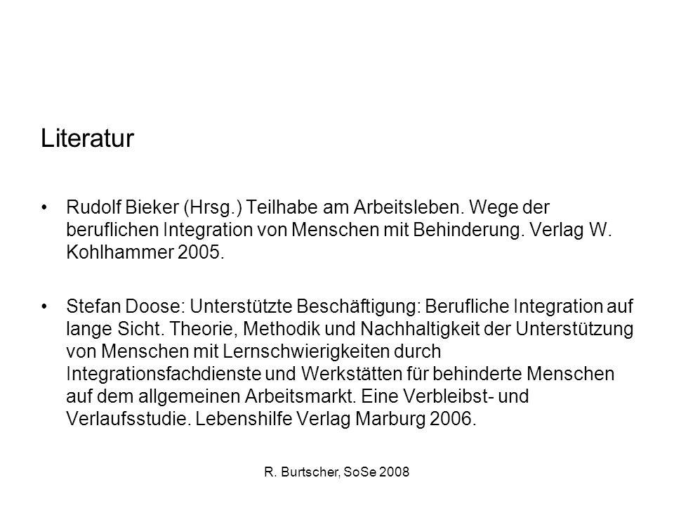 R. Burtscher, SoSe 2008 Literatur Rudolf Bieker (Hrsg.) Teilhabe am Arbeitsleben. Wege der beruflichen Integration von Menschen mit Behinderung. Verla