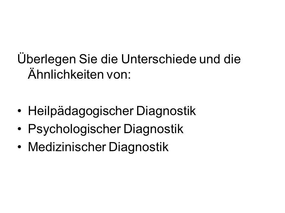 Überlegen Sie die Unterschiede und die Ähnlichkeiten von: Heilpädagogischer Diagnostik Psychologischer Diagnostik Medizinischer Diagnostik