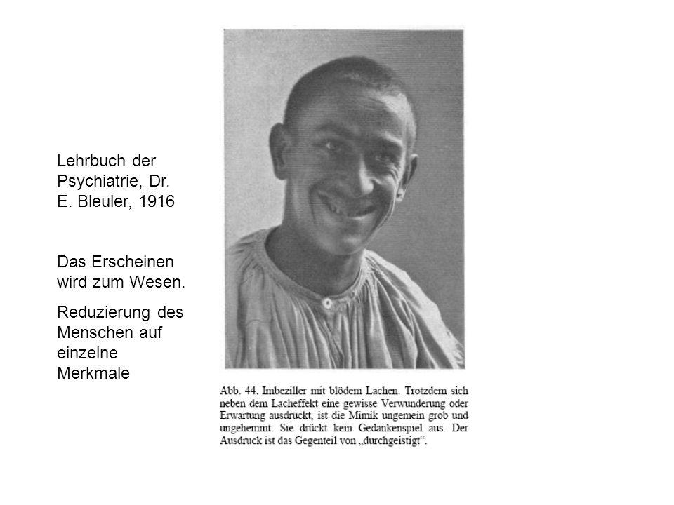Lehrbuch der Psychiatrie, Dr. E. Bleuler, 1916 Das Erscheinen wird zum Wesen. Reduzierung des Menschen auf einzelne Merkmale