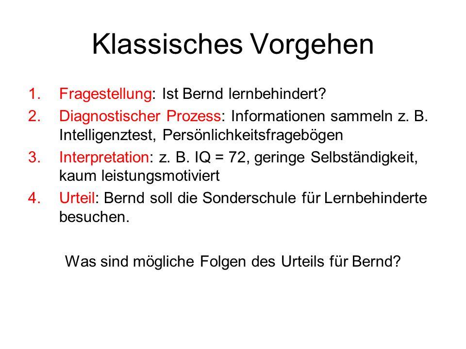 Klassisches Vorgehen 1.Fragestellung: Ist Bernd lernbehindert? 2.Diagnostischer Prozess: Informationen sammeln z. B. Intelligenztest, Persönlichkeitsf