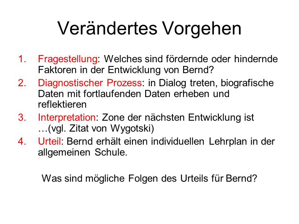 Verändertes Vorgehen 1.Fragestellung: Welches sind fördernde oder hindernde Faktoren in der Entwicklung von Bernd? 2.Diagnostischer Prozess: in Dialog