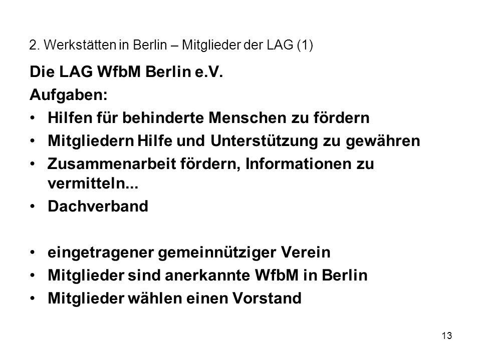 13 2. Werkstätten in Berlin – Mitglieder der LAG (1) Die LAG WfbM Berlin e.V. Aufgaben: Hilfen für behinderte Menschen zu fördern Mitgliedern Hilfe un