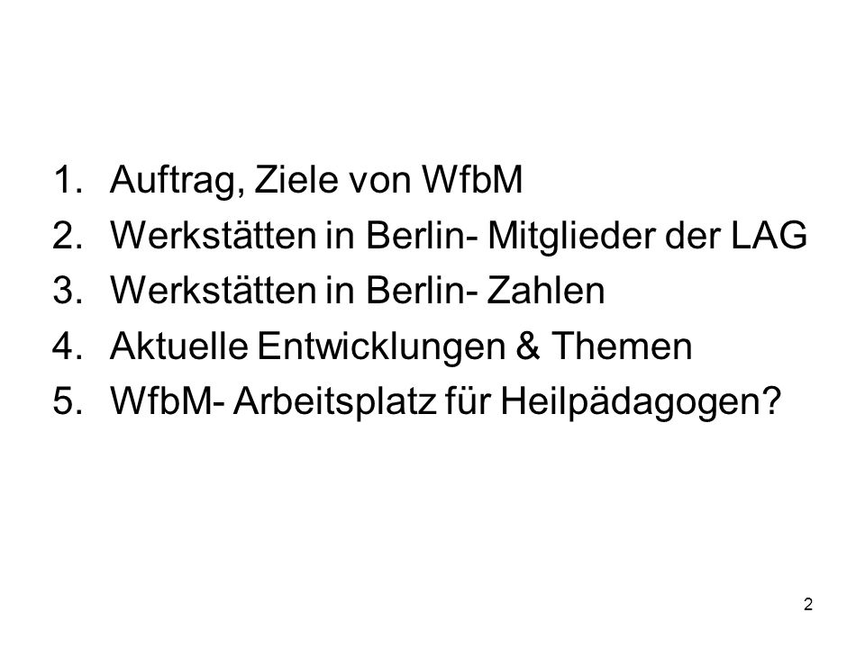 2 1.Auftrag, Ziele von WfbM 2.Werkstätten in Berlin- Mitglieder der LAG 3.Werkstätten in Berlin- Zahlen 4.Aktuelle Entwicklungen & Themen 5.WfbM- Arbe