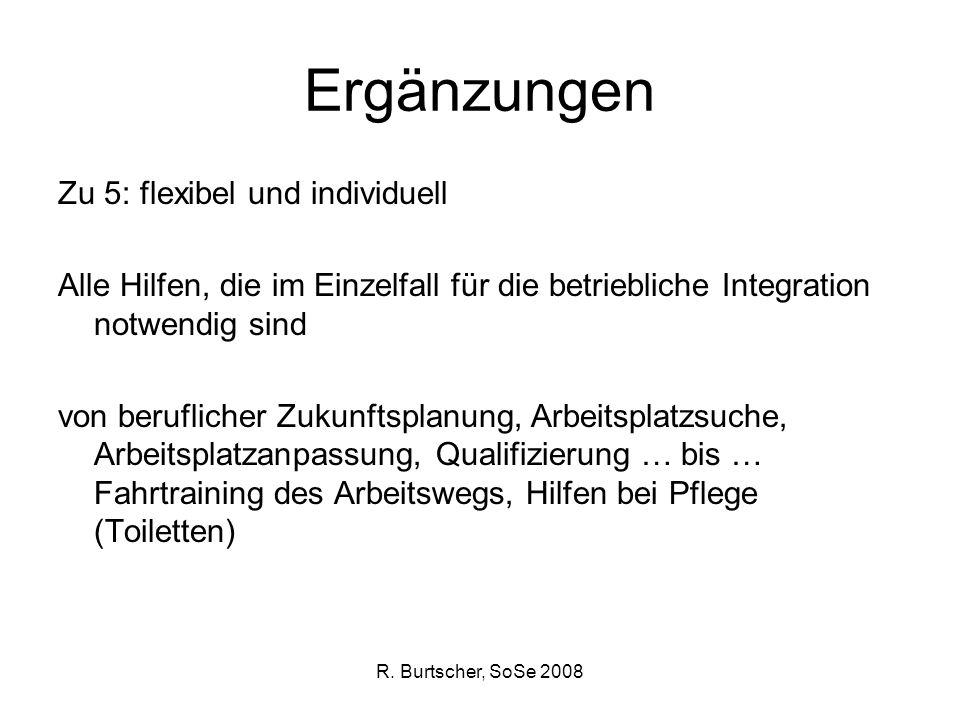 R. Burtscher, SoSe 2008 Ergänzungen Zu 5: flexibel und individuell Alle Hilfen, die im Einzelfall für die betriebliche Integration notwendig sind von