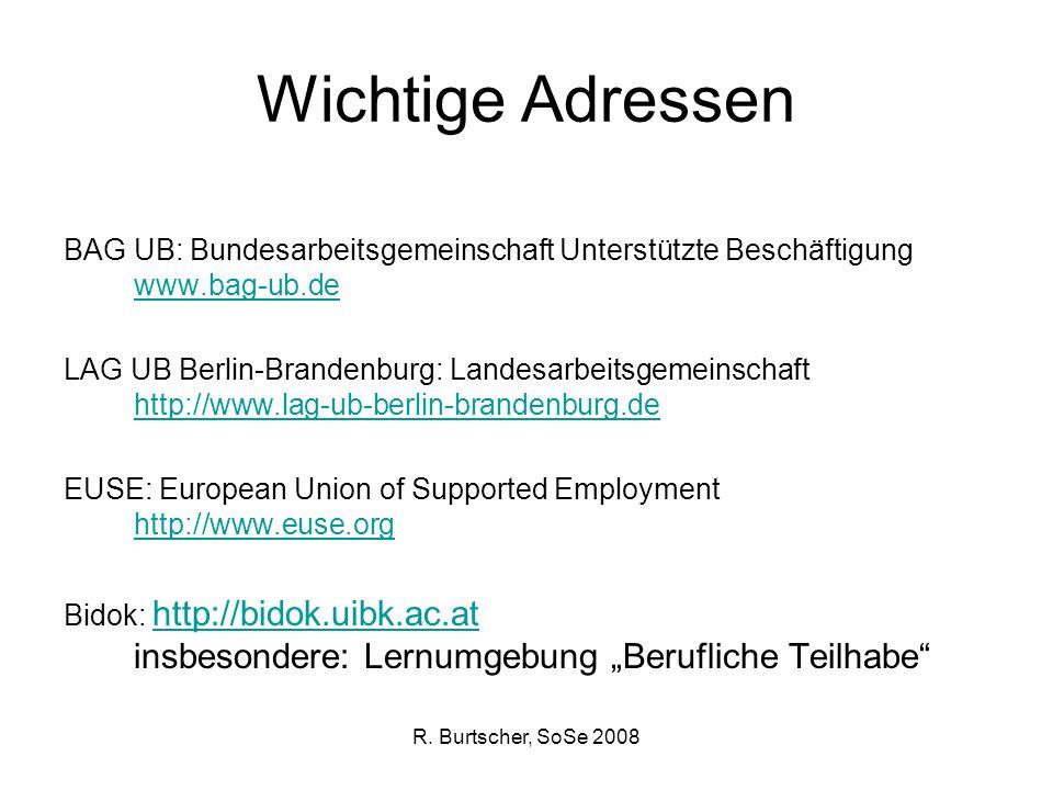 R. Burtscher, SoSe 2008 Wichtige Adressen BAG UB: Bundesarbeitsgemeinschaft Unterstützte Beschäftigung www.bag-ub.de www.bag-ub.de LAG UB Berlin-Brand