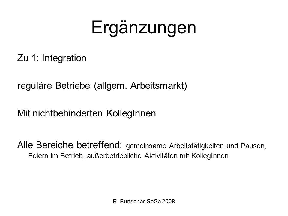 R. Burtscher, SoSe 2008 Ergänzungen Zu 1: Integration reguläre Betriebe (allgem. Arbeitsmarkt) Mit nichtbehinderten KollegInnen Alle Bereiche betreffe