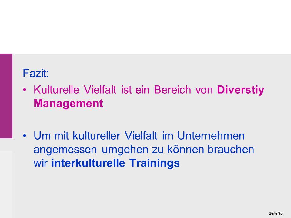 Seite 30 Fazit: Kulturelle Vielfalt ist ein Bereich von Diverstiy Management Um mit kultureller Vielfalt im Unternehmen angemessen umgehen zu können brauchen wir interkulturelle Trainings