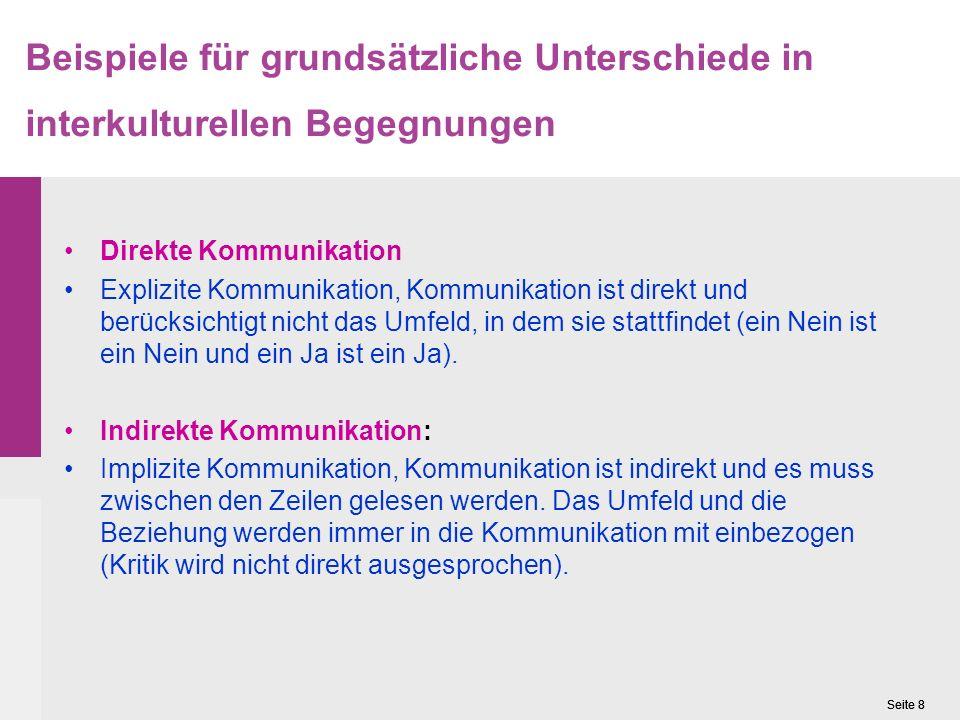 Seite 8 Beispiele für grundsätzliche Unterschiede in interkulturellen Begegnungen Direkte Kommunikation Explizite Kommunikation, Kommunikation ist direkt und berücksichtigt nicht das Umfeld, in dem sie stattfindet (ein Nein ist ein Nein und ein Ja ist ein Ja).
