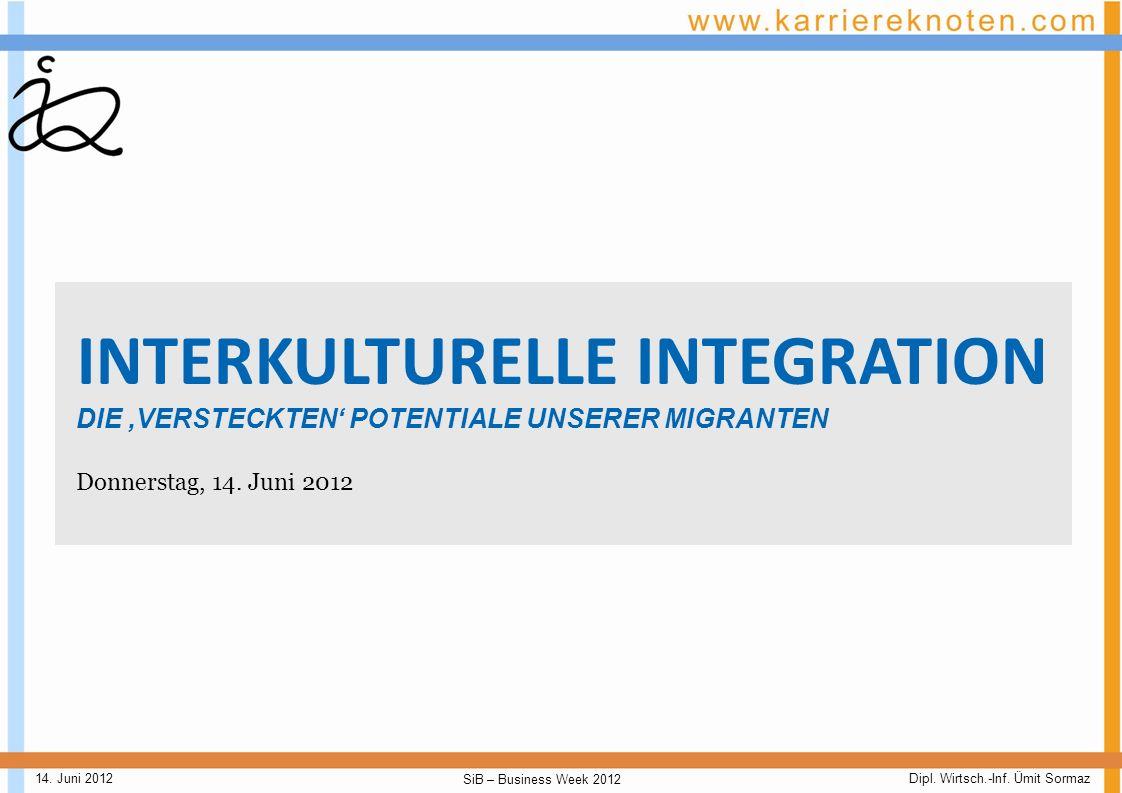 Dipl. Wirtsch.-Inf. Ümit Sormaz SiB – Business Week 2012 14. Juni 2012 Willkommen zu Interkulturelle Integration - Die versteckten Potentiale unserer