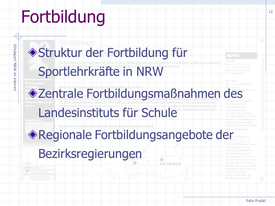 Felix Pradel Schulsport NRW im Internet 12 Fortbildung Struktur der Fortbildung für Sportlehrkräfte in NRW Zentrale Fortbildungsmaßnahmen des Landesinstituts für Schule Regionale Fortbildungsangebote der Bezirksregierungen