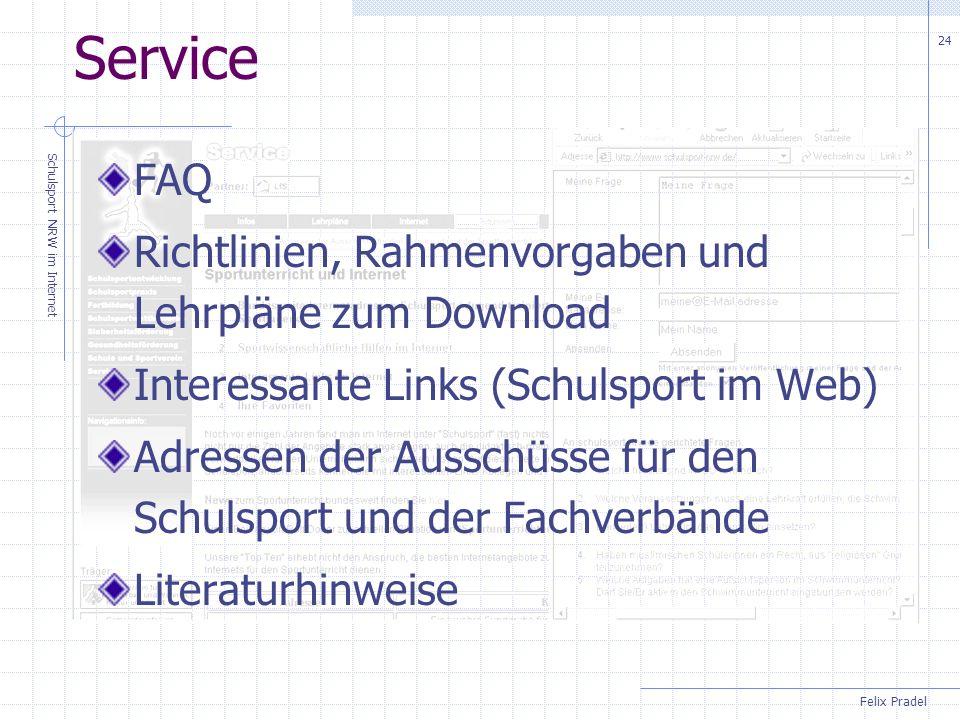 Felix Pradel Schulsport NRW im Internet 24 Service FAQ Richtlinien, Rahmenvorgaben und Lehrpläne zum Download Interessante Links (Schulsport im Web) Adressen der Ausschüsse für den Schulsport und der Fachverbände Literaturhinweise