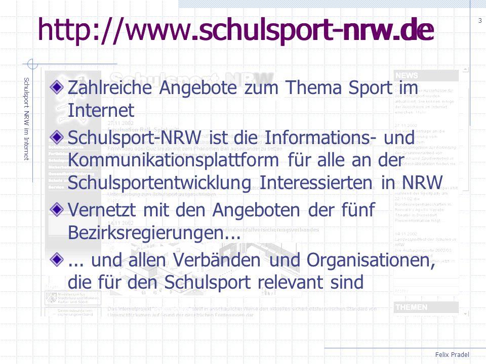 Felix Pradel Schulsport NRW im Internet 3 http://www.schulsport-nrw.de Zahlreiche Angebote zum Thema Sport im Internet Schulsport-NRW ist die Informations- und Kommunikationsplattform für alle an der Schulsportentwicklung Interessierten in NRW Vernetzt mit den Angeboten der fünf Bezirksregierungen......