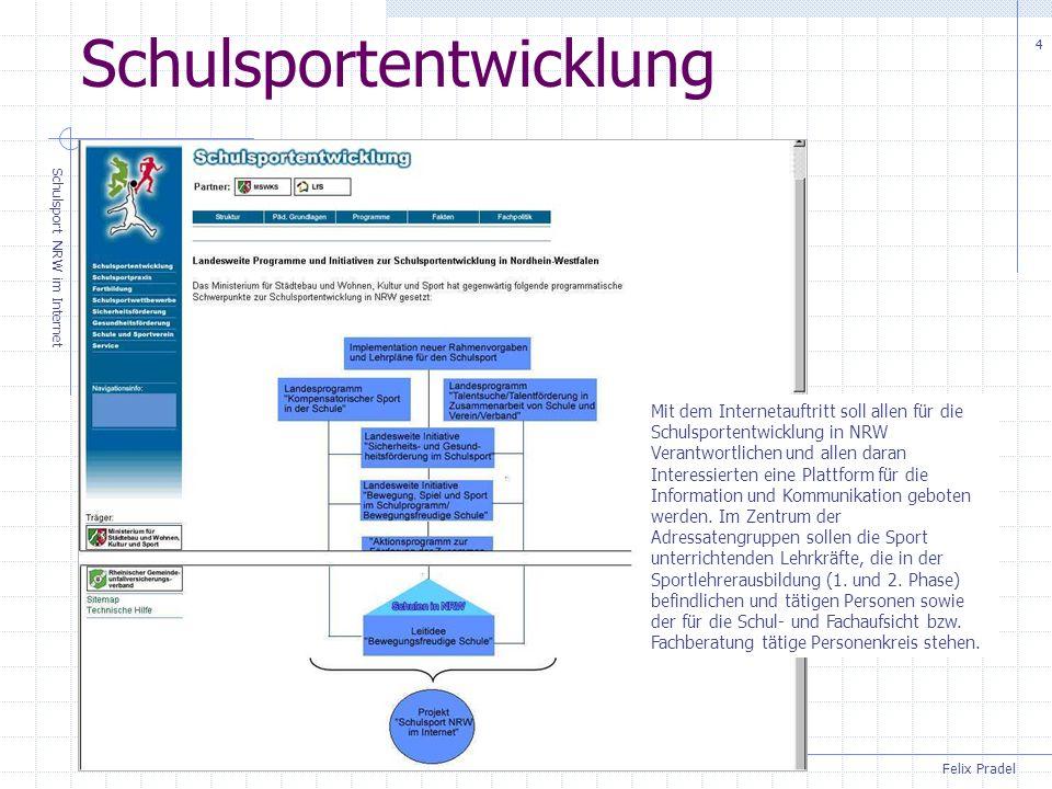 Felix Pradel Schulsport NRW im Internet 4 Schulsportentwicklung Mit dem Internetauftritt soll allen für die Schulsportentwicklung in NRW Verantwortlichen und allen daran Interessierten eine Plattform für die Information und Kommunikation geboten werden.