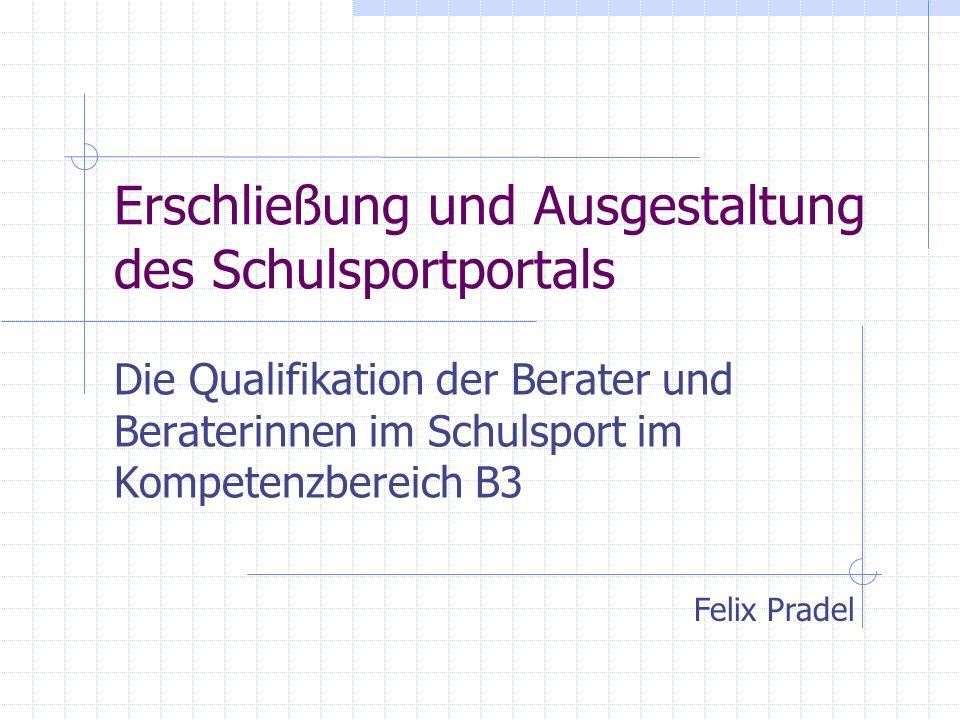 Erschließung und Ausgestaltung des Schulsportportals Die Qualifikation der Berater und Beraterinnen im Schulsport im Kompetenzbereich B3 Felix Pradel