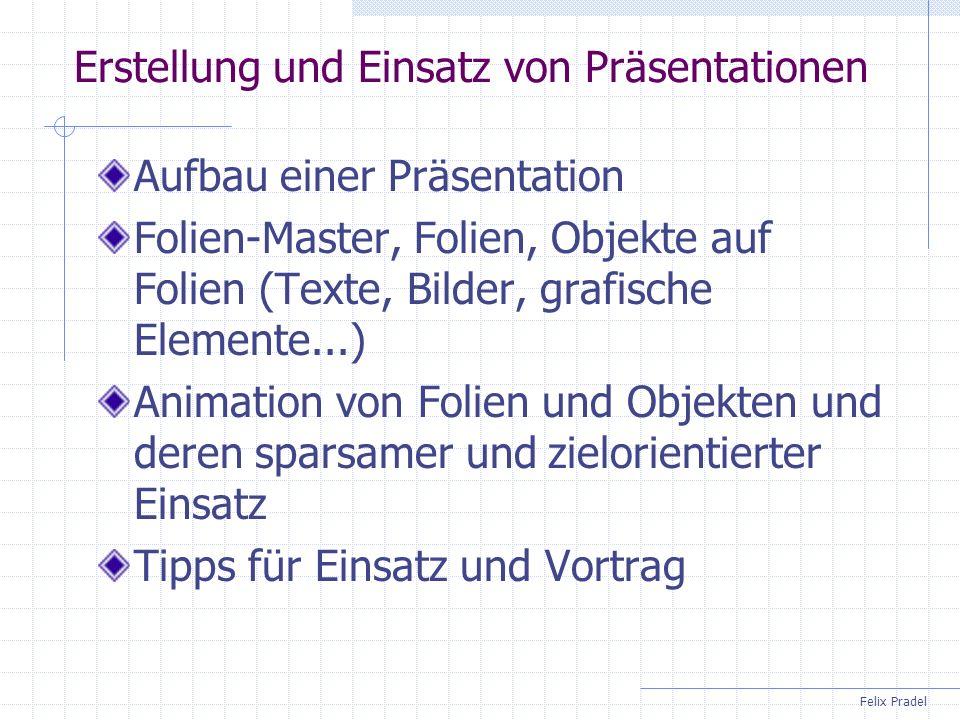 Felix Pradel Erstellung und Einsatz von Präsentationen Aufbau einer Präsentation Folien-Master, Folien, Objekte auf Folien (Texte, Bilder, grafische E