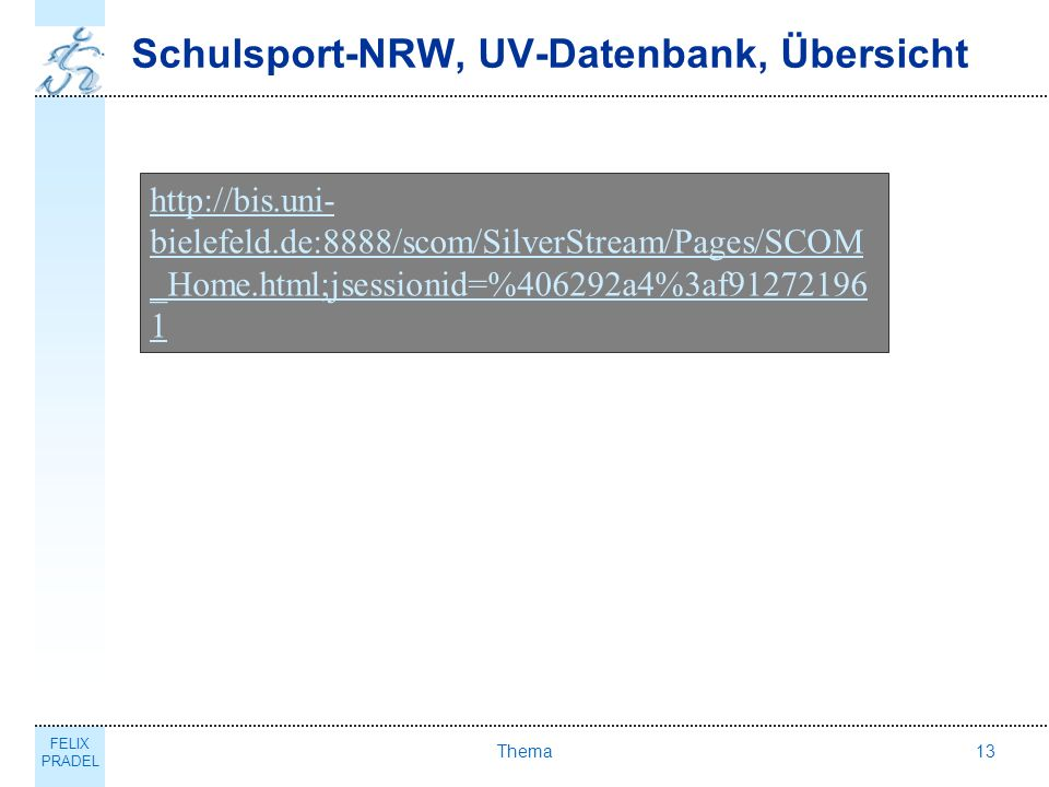 FELIX PRADEL Thema13 Schulsport-NRW, UV-Datenbank, Übersicht http://bis.uni- bielefeld.de:8888/scom/SilverStream/Pages/SCOM _Home.html;jsessionid=%406