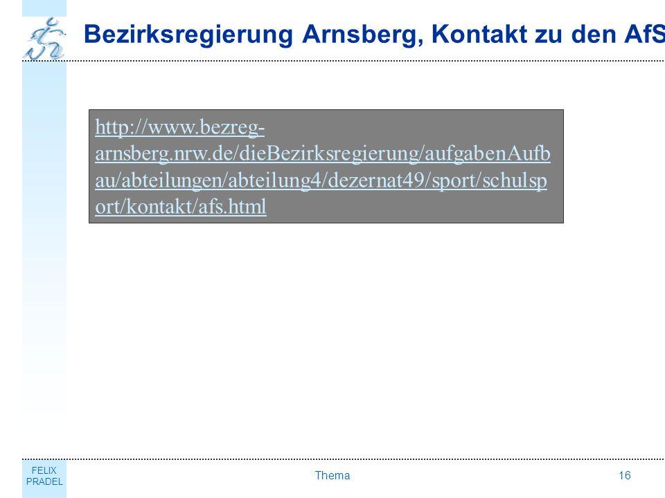 FELIX PRADEL Thema16 Bezirksregierung Arnsberg, Kontakt zu den AfS http://www.bezreg- arnsberg.nrw.de/dieBezirksregierung/aufgabenAufb au/abteilungen/