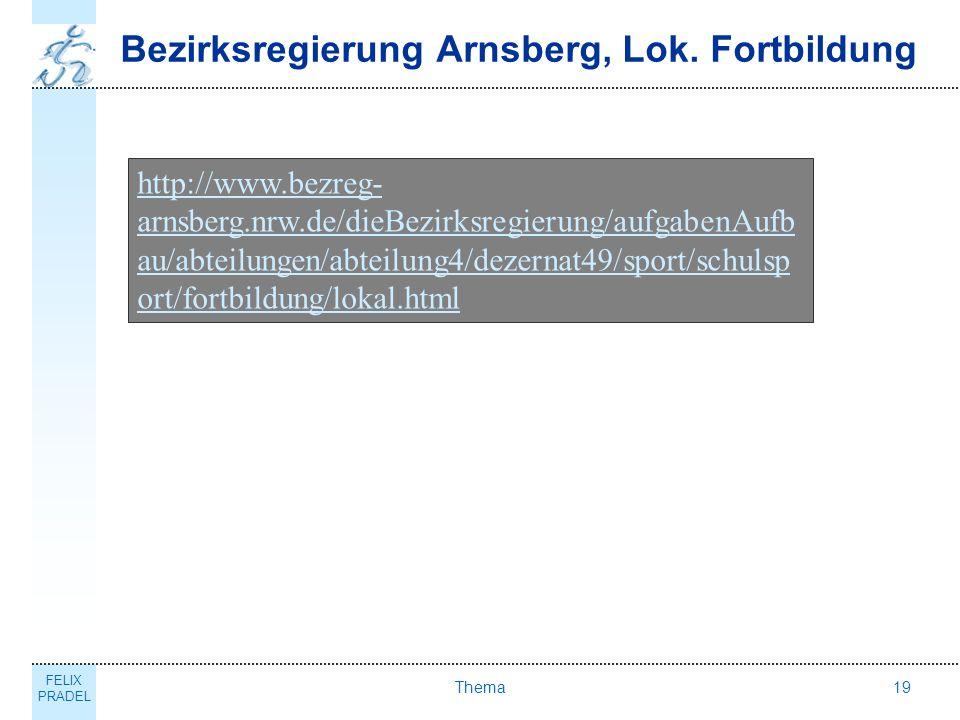 FELIX PRADEL Thema19 Bezirksregierung Arnsberg, Lok. Fortbildung http://www.bezreg- arnsberg.nrw.de/dieBezirksregierung/aufgabenAufb au/abteilungen/ab
