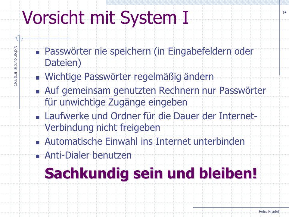 Felix Pradel Sicher durchs Internet 14 Vorsicht mit System I Passwörter nie speichern (in Eingabefeldern oder Dateien) Wichtige Passwörter regelmäßig