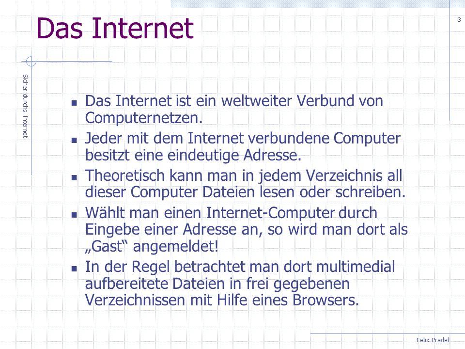 Felix Pradel Sicher durchs Internet 3 Das Internet Das Internet ist ein weltweiter Verbund von Computernetzen. Jeder mit dem Internet verbundene Compu