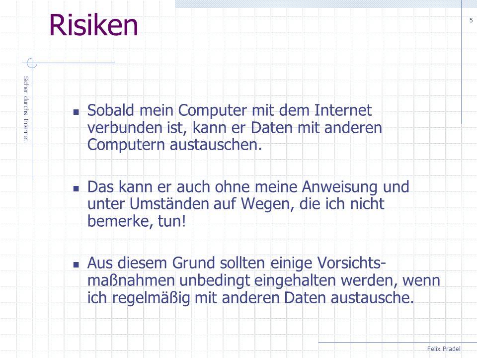 Felix Pradel Sicher durchs Internet 5 Risiken Sobald mein Computer mit dem Internet verbunden ist, kann er Daten mit anderen Computern austauschen. Da