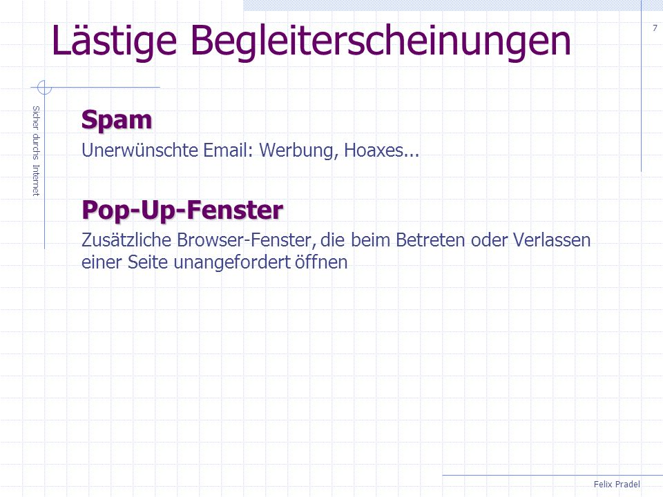 Felix Pradel Sicher durchs Internet 8 Email Eine Email muss enthalten: Mindestens eine Adresse (post@felix-pradel.de)post@felix-pradel.de Sie sollte enthalten: Einen Text Einen aussagekräftigen Betreff Sie kann enthalten: Weitere Adressen (TO) Adressen, die eine Kopie erhalten sollen (CC) Adressen, die anonym eine Kopie erhalten sollen (BCC) Eine oder mehrere (meist lokale) Dateien als Anlage Sie kann aus reinem Text oder HTML bestehen.