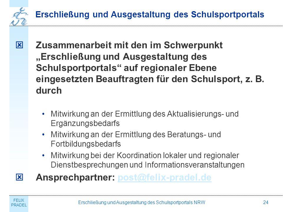 FELIX PRADEL Erschließung und Ausgestaltung des Schulsportportals NRW24 Erschließung und Ausgestaltung des Schulsportportals Zusammenarbeit mit den im Schwerpunkt Erschließung und Ausgestaltung des Schulsportportals auf regionaler Ebene eingesetzten Beauftragten für den Schulsport, z.