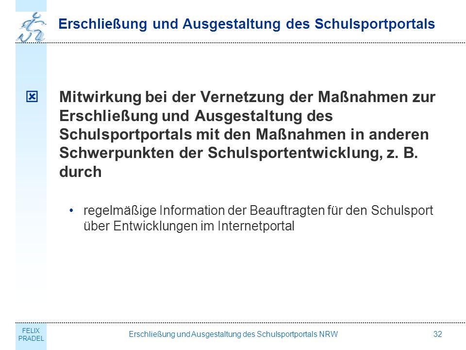 FELIX PRADEL Erschließung und Ausgestaltung des Schulsportportals NRW32 Erschließung und Ausgestaltung des Schulsportportals Mitwirkung bei der Vernetzung der Maßnahmen zur Erschließung und Ausgestaltung des Schulsportportals mit den Maßnahmen in anderen Schwerpunkten der Schulsportentwicklung, z.