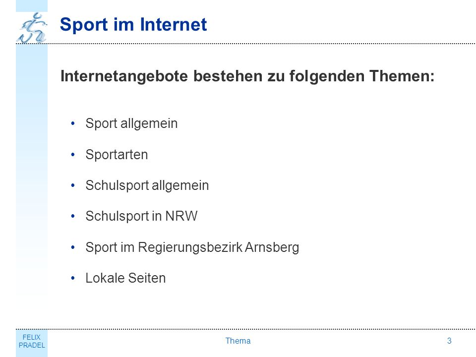 FELIX PRADEL Thema3 Sport im Internet Internetangebote bestehen zu folgenden Themen: Sport allgemein Sportarten Schulsport allgemein Schulsport in NRW Sport im Regierungsbezirk Arnsberg Lokale Seiten
