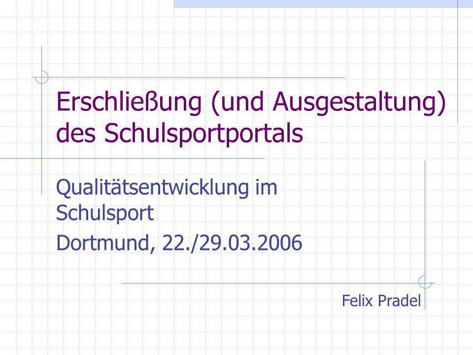 Erschließung (und Ausgestaltung) des Schulsportportals Qualitätsentwicklung im Schulsport Dortmund, 22./29.03.2006 Felix Pradel