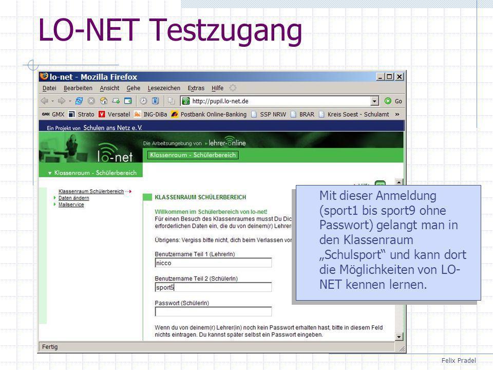 Felix Pradel LO-NET Testzugang Mit dieser Anmeldung (sport1 bis sport9 ohne Passwort) gelangt man in den Klassenraum Schulsport und kann dort die Möglichkeiten von LO- NET kennen lernen.