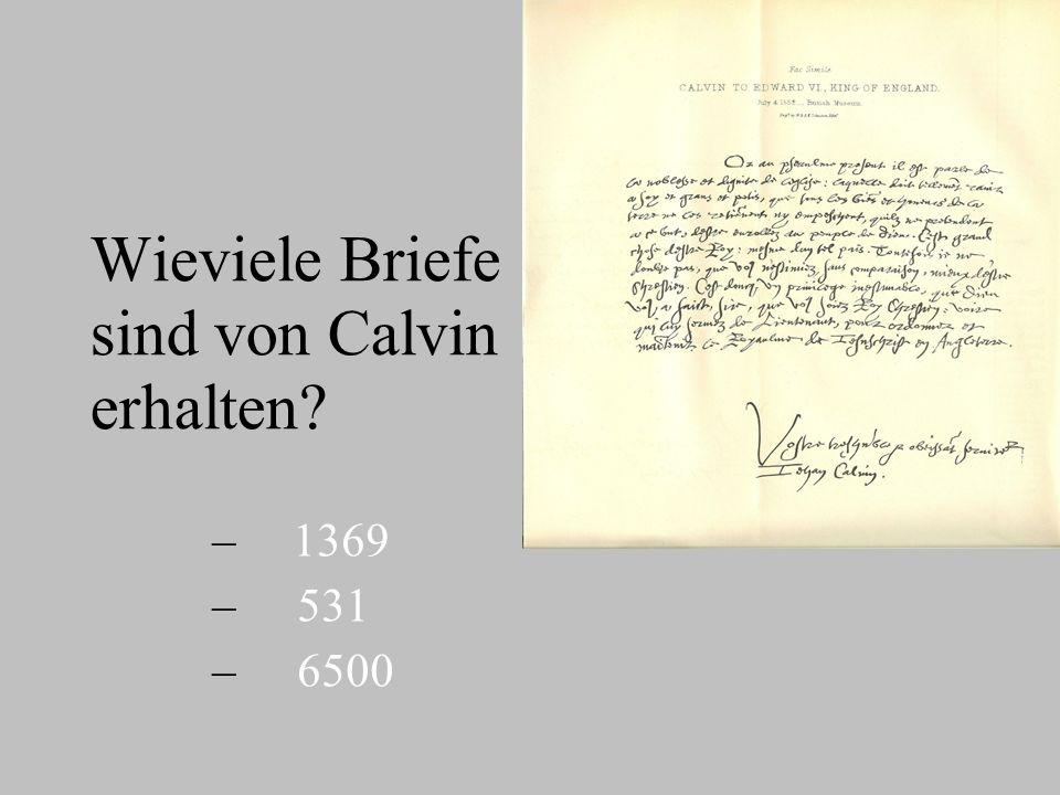 Wieviele Briefe sind von Calvin erhalten? – – 1369 – – 531 – – 6500