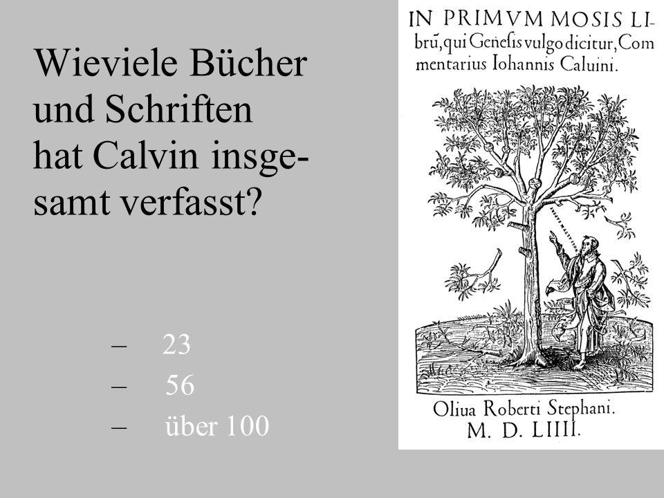 Wieviele Bücher und Schriften hat Calvin insge- samt verfasst? – – 23 – – 56 – – über 100