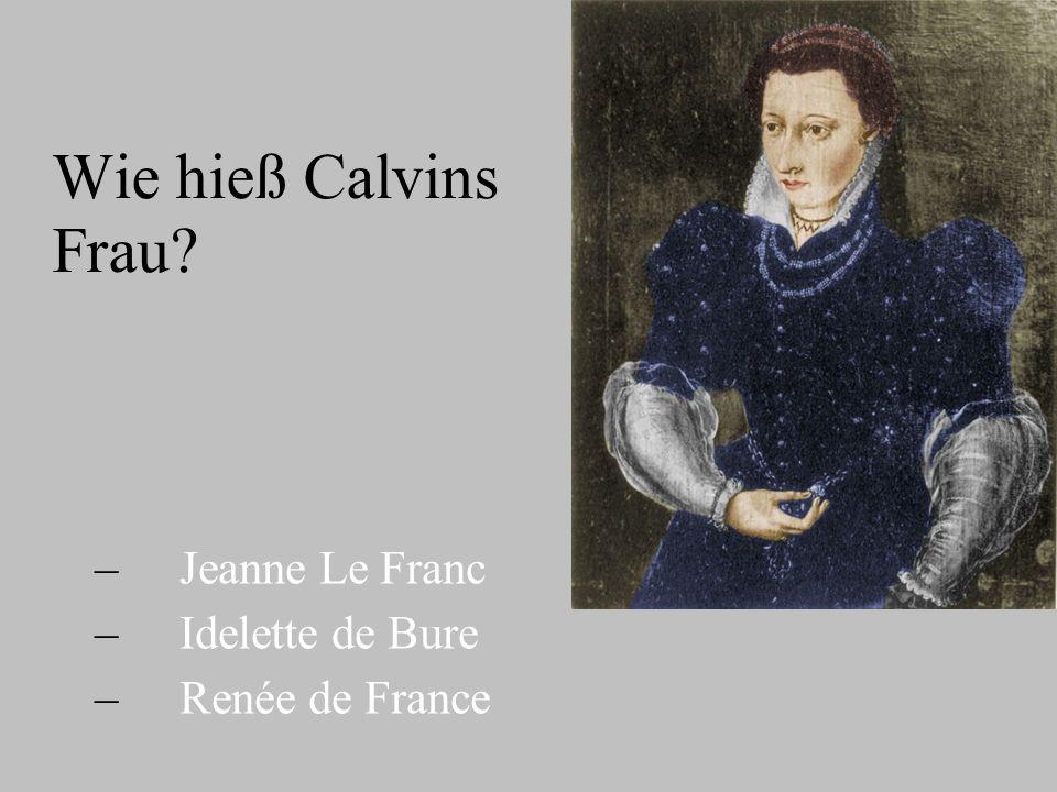 Wie hieß Calvins Frau? – – Jeanne Le Franc – – Idelette de Bure – – Renée de France
