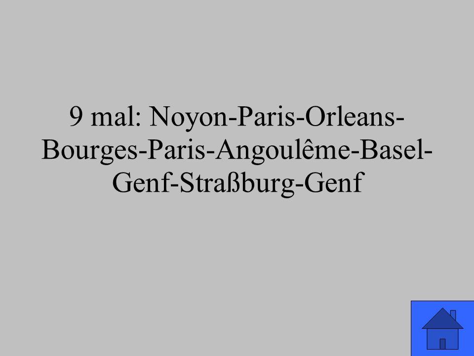 9 mal: Noyon-Paris-Orleans- Bourges-Paris-Angoulême-Basel- Genf-Straßburg-Genf