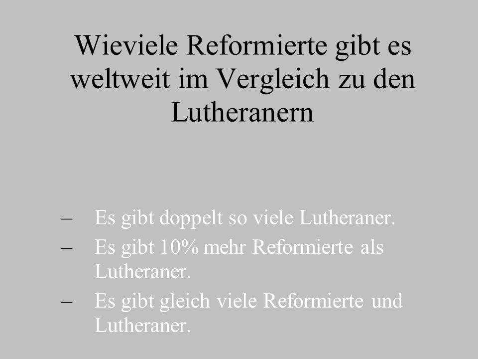 Wieviele Reformierte gibt es weltweit im Vergleich zu den Lutheranern – –Es gibt doppelt so viele Lutheraner.