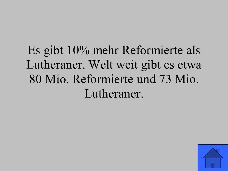Es gibt 10% mehr Reformierte als Lutheraner. Welt weit gibt es etwa 80 Mio.