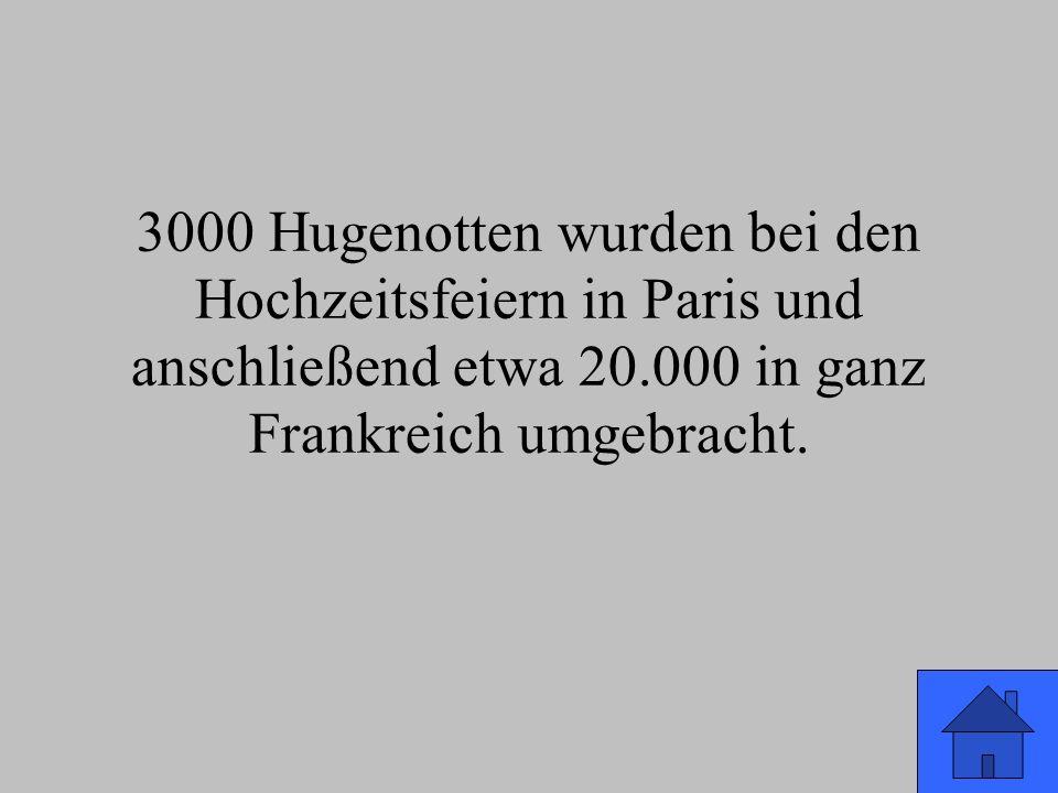 3000 Hugenotten wurden bei den Hochzeitsfeiern in Paris und anschließend etwa 20.000 in ganz Frankreich umgebracht.