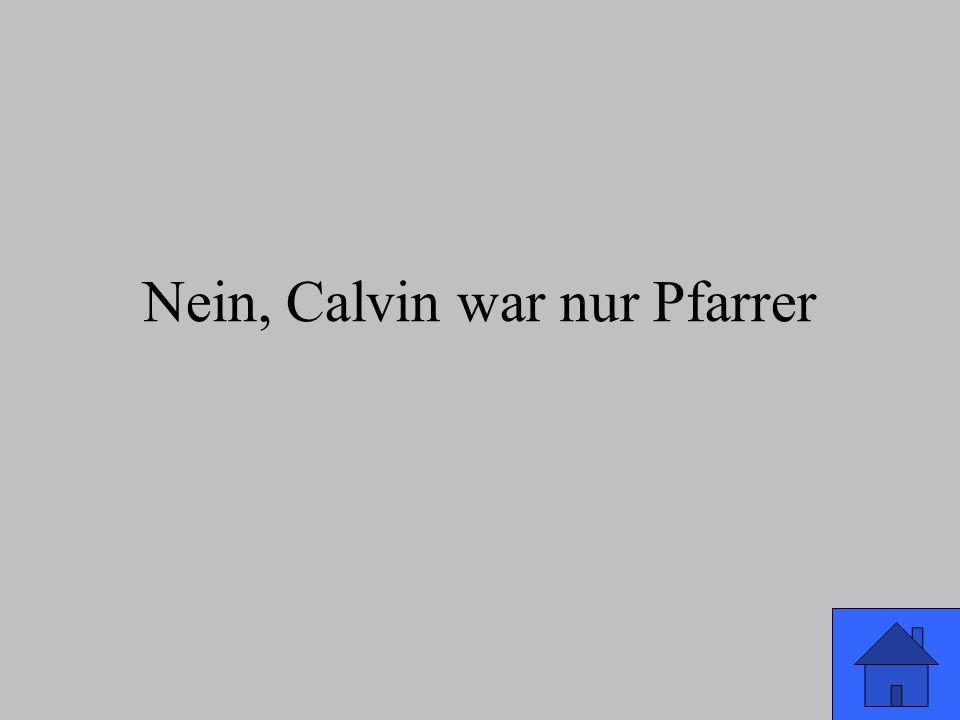 Nein, Calvin war nur Pfarrer