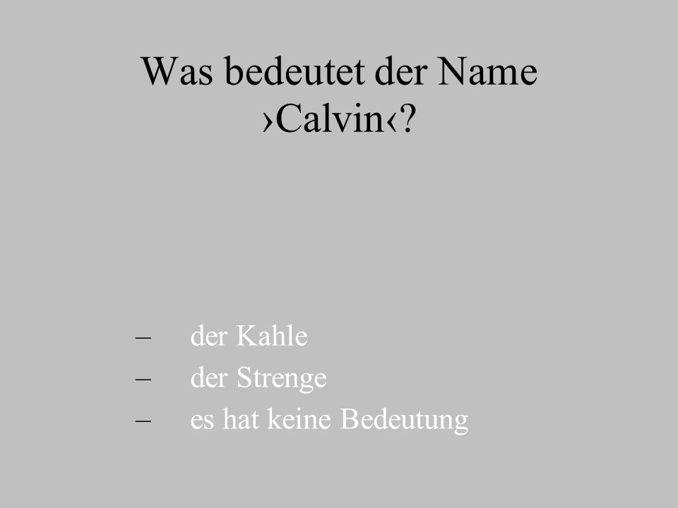 Was bedeutet der Name Calvin? – – der Kahle – – der Strenge – – es hat keine Bedeutung
