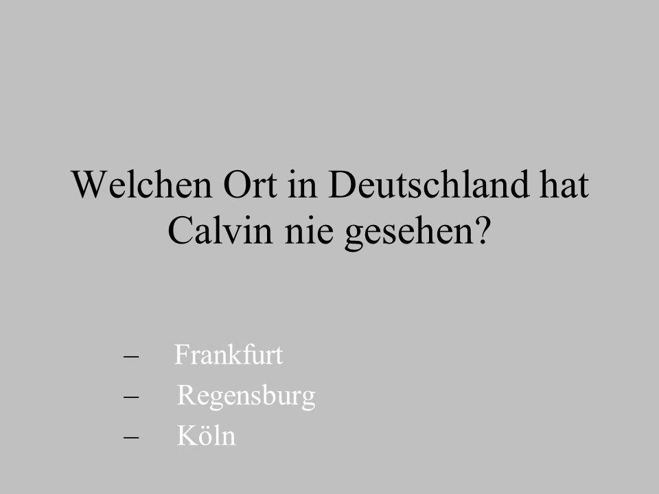 Welchen Ort in Deutschland hat Calvin nie gesehen? – – Frankfurt – – Regensburg – – Köln