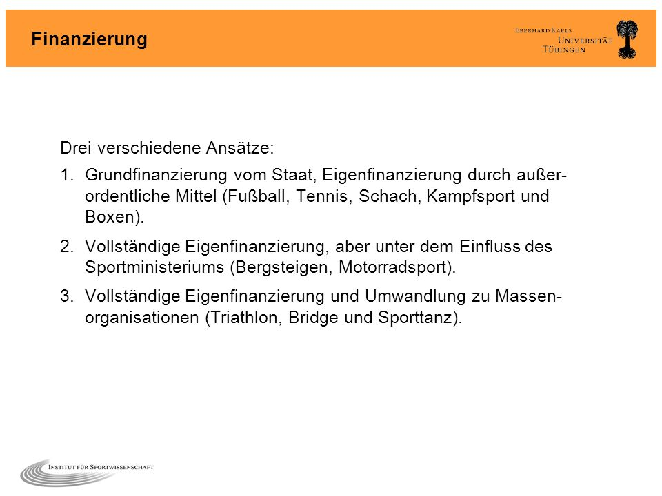 Finanzierung Drei verschiedene Ansätze: 1.Grundfinanzierung vom Staat, Eigenfinanzierung durch außer- ordentliche Mittel (Fußball, Tennis, Schach, Kam