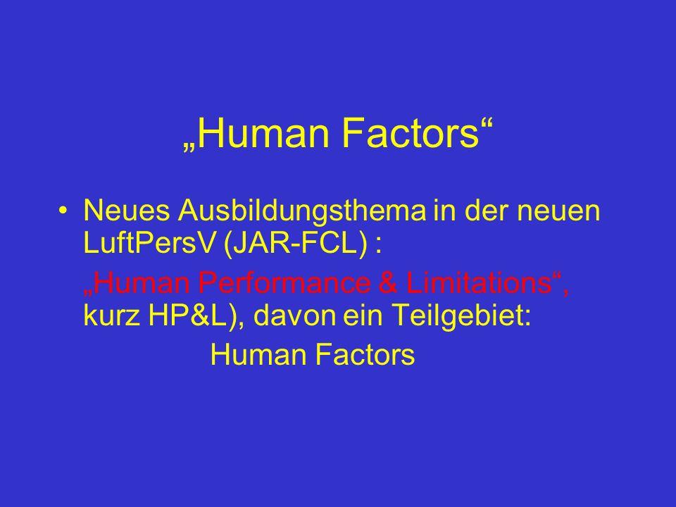 Human Factors Neues Ausbildungsthema in der neuen LuftPersV (JAR-FCL) : Human Performance & Limitations, kurz HP&L), davon ein Teilgebiet: Human Factors