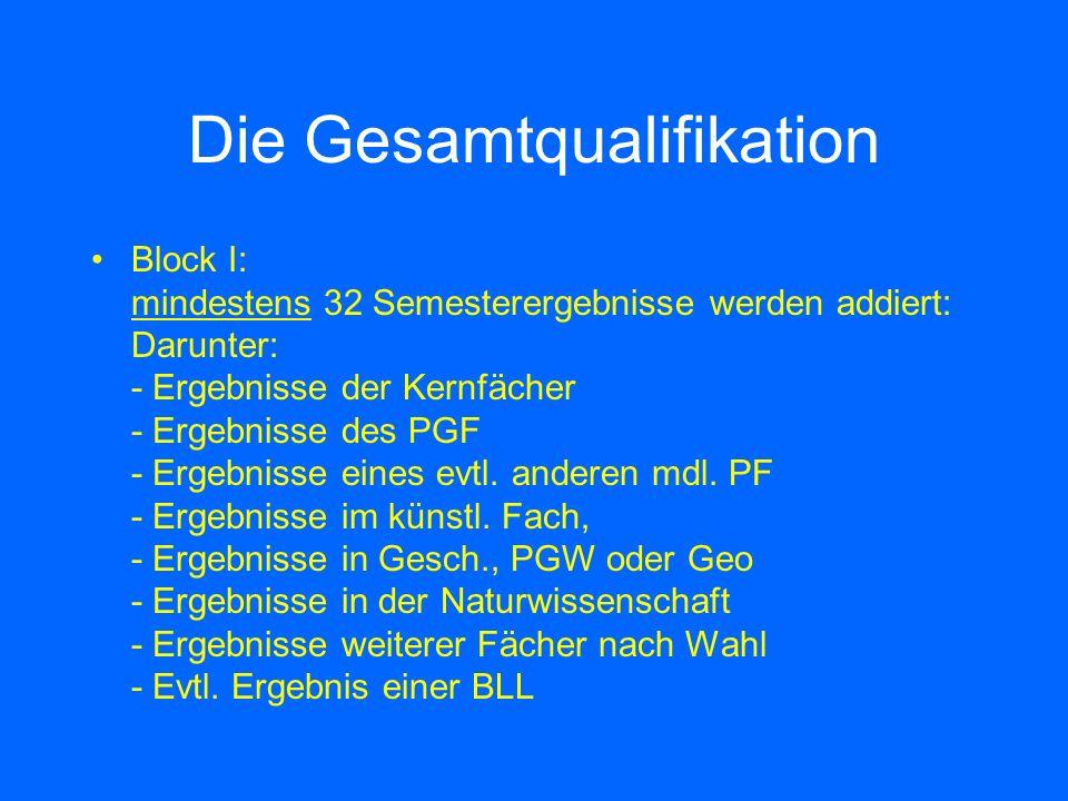 Die Gesamtqualifikation Block I: mindestens 32 Semesterergebnisse werden addiert: Darunter: - Ergebnisse der Kernfächer - Ergebnisse des PGF - Ergebnisse eines evtl.