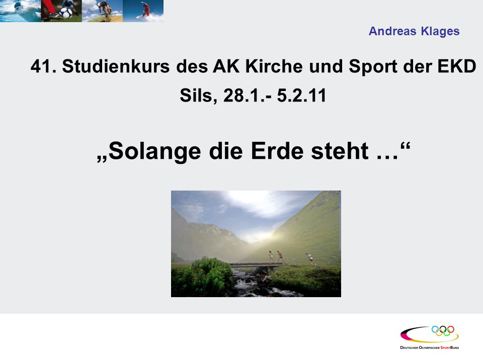 Andreas Klages 41. Studienkurs des AK Kirche und Sport der EKD Sils, 28.1.- 5.2.11 Solange die Erde steht …