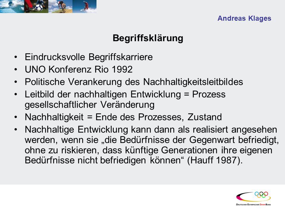 Andreas Klages Begriffsklärung Eindrucksvolle Begriffskarriere UNO Konferenz Rio 1992 Politische Verankerung des Nachhaltigkeitsleitbildes Leitbild der nachhaltigen Entwicklung = Prozess gesellschaftlicher Veränderung Nachhaltigkeit = Ende des Prozesses, Zustand Nachhaltige Entwicklung kann dann als realisiert angesehen werden, wenn sie die Bedürfnisse der Gegenwart befriedigt, ohne zu riskieren, dass künftige Generationen ihre eigenen Bedürfnisse nicht befriedigen können (Hauff 1987).